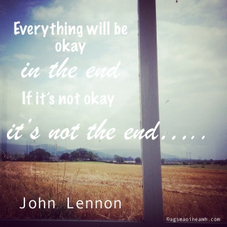 'Everything will be okay in the end, if it's not okay, it's not the end' - John Lennon.